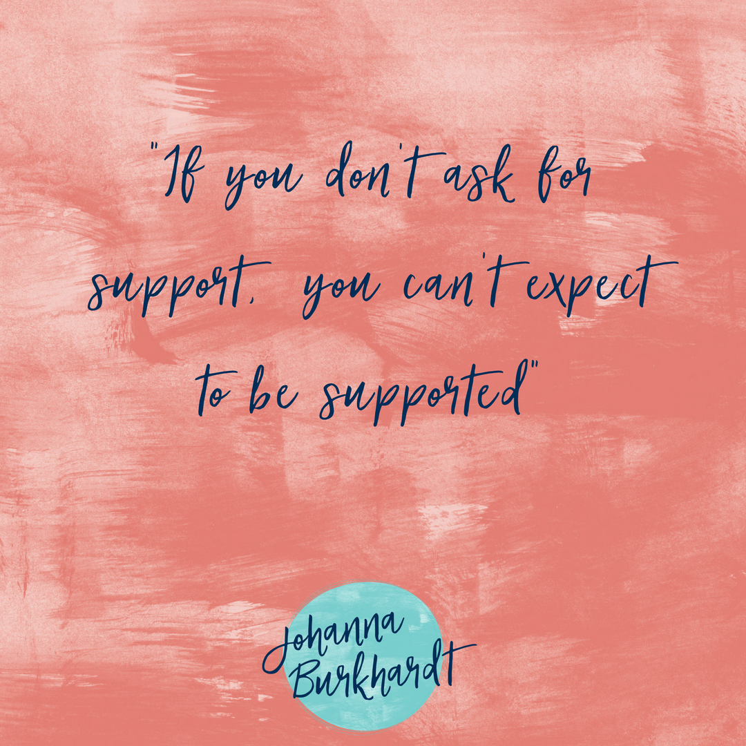 """ If you don't ask for support, you can't expect to be supported."""