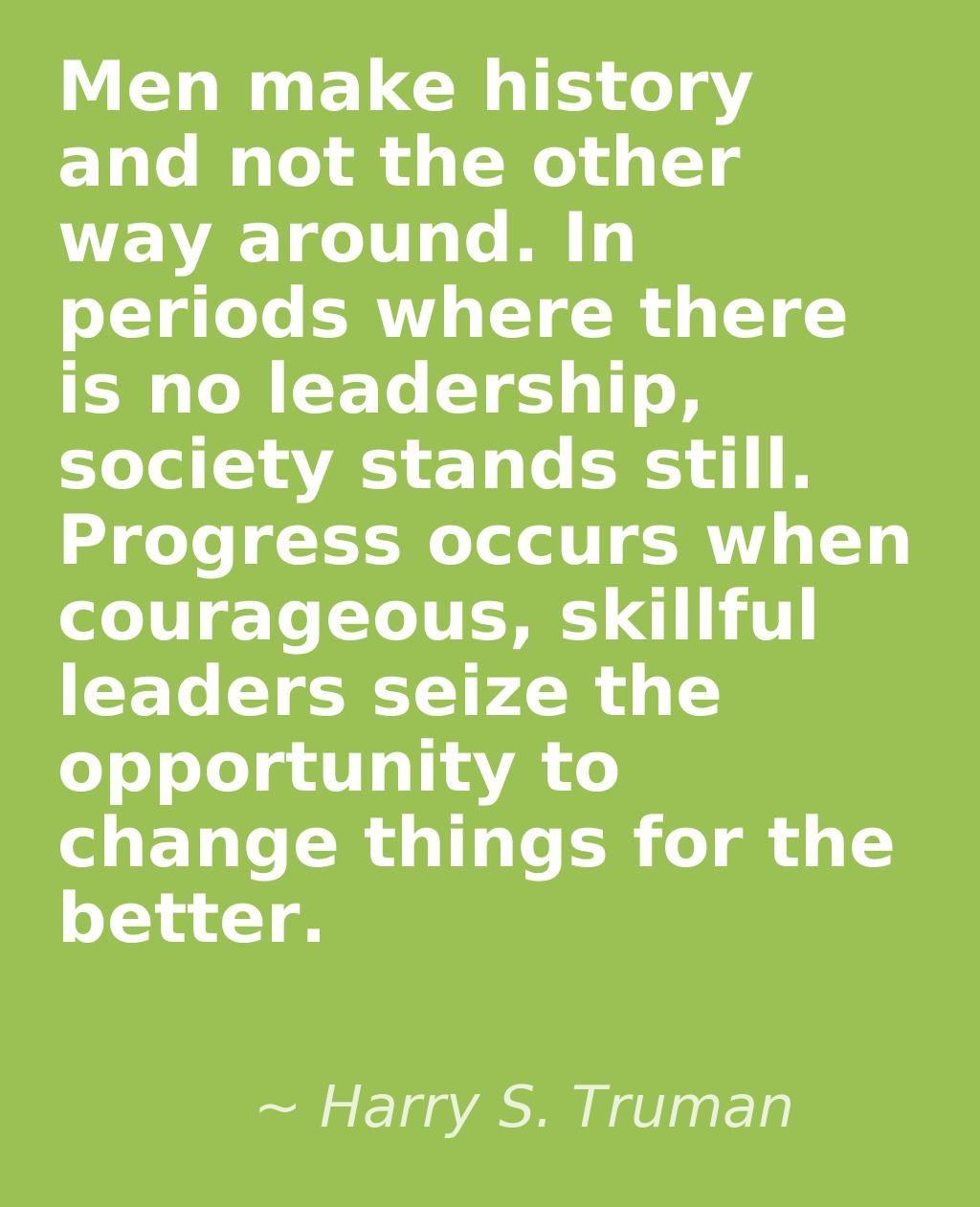 Los hombres hacen la historia y no al revés. En los períodos en que no hay liderazgo, la sociedad se detiene. El progreso ocurre cuando líderes valientes, hábiles aprovechar la oportunidad para cambiar las cosas para mejor. ~ Harry S. Truman