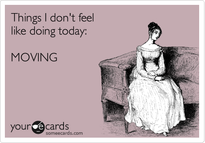 Things I don't feel  like doing today: MOVING