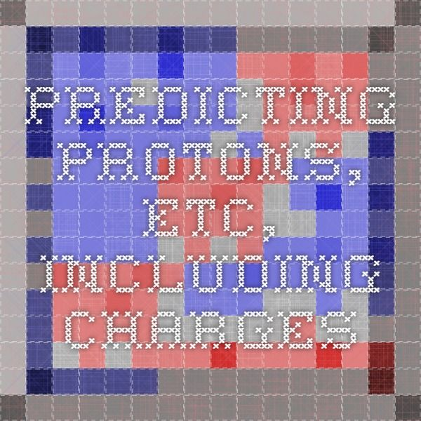 Predicting protons, etc, including charges