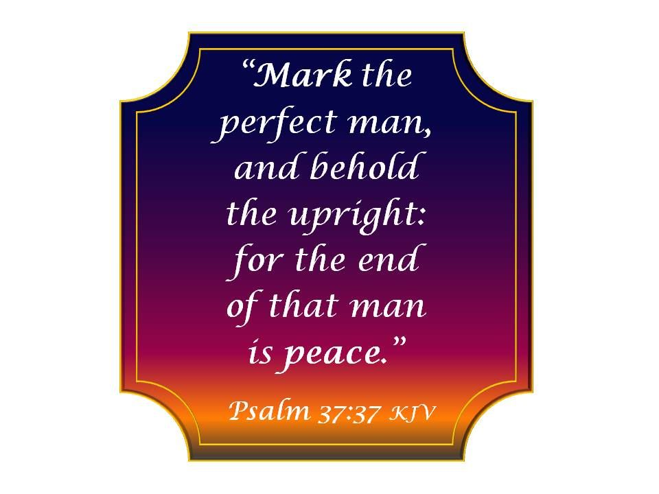 Image result for Mark the perfect man, and behold the upright; for the end of that man is peace. —Psalm 37:37