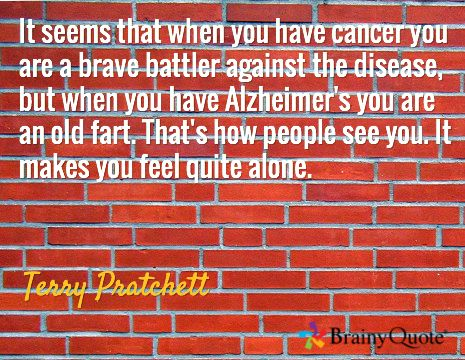 It seems that when you have cancer you are a brave battler against the disease, but when you have Alzheimer's you are an old fart. That's how people see you. It makes you feel quite alone. / Terry Pratchett