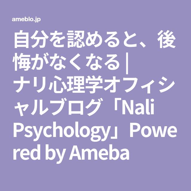 自分を認めると 後悔がなくなる ナリ心理学オフィシャルブログ Nali Psychology Powered By Ameba 心理学 認める 後悔
