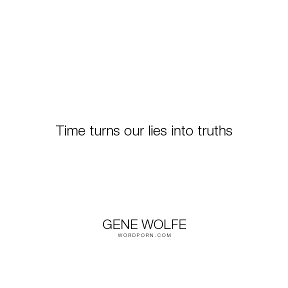 "Gene Wolfe - ""Time turns our lies into truths"". truth, time, lies"
