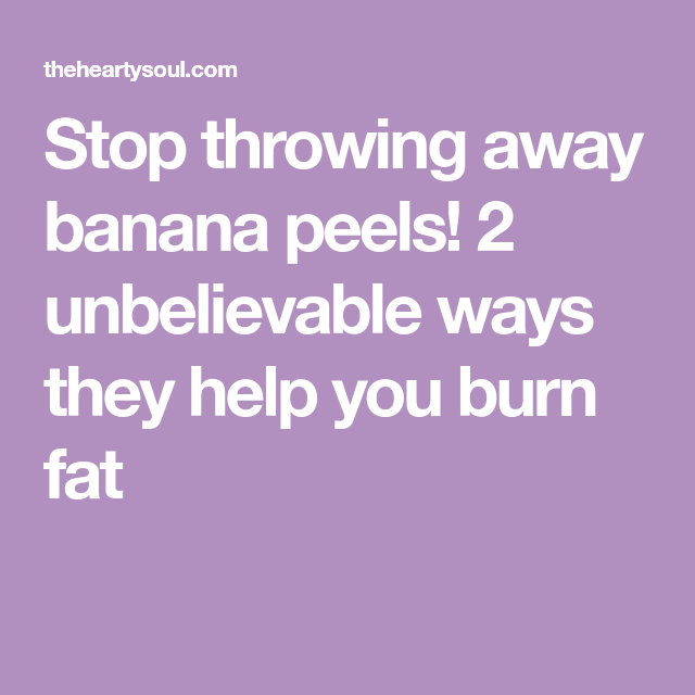 33e05feeae748 Stop throwing away banana peels! 2 unbelievable ways they help you burn fat