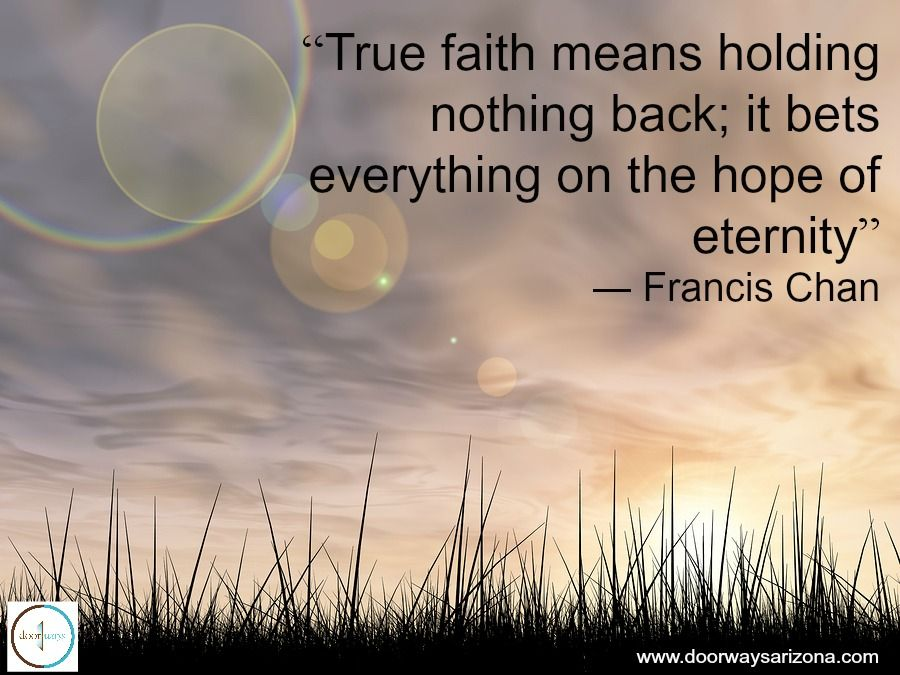 """""""True faith means holding nothing back; it bets everything on the hope of eternity."""" Francis Chan"""
