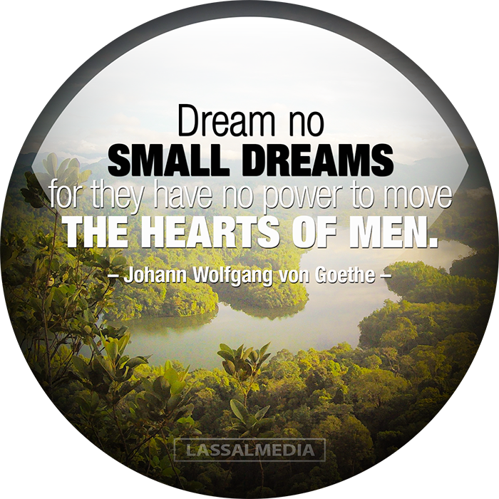 LASSALMEDIA, Creating for Creators – Quotes – Dream no small dreams for they have no power to move the hearts of men – Johann Wolfgang von Goethe #quote #motivation #hustle #freelancer #entrepreneur #artist #freedom #inspiration #create #success #highperformance