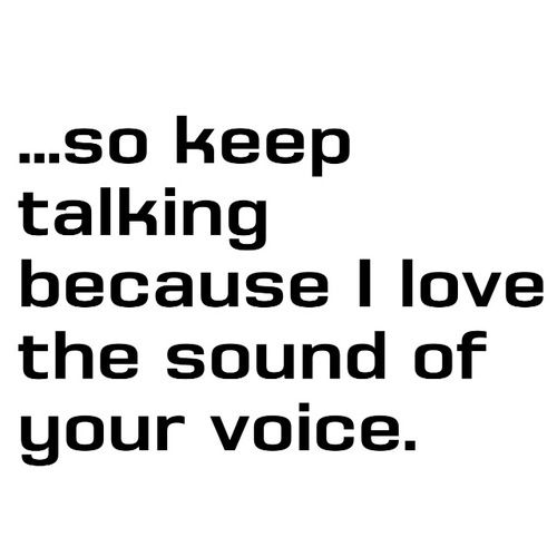 I do(: I could talk to you all day(: just hearing your voice makes my day and you probably don't even knownit(:
