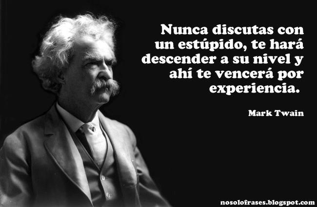... Nunca discutas con un estúpido, te hará descender a su nivel y ahí te vencerá por experiencia. Mark Twain.