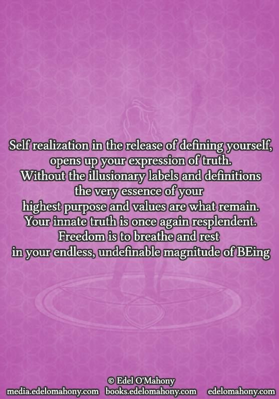Self realization in the release of defining yourself, opens up your expression of truth. Without the illusionary labels and definitions the very essence of your  highest purpose and values are what remain. Your innate truth is once again resplendent. Freedom is to breathe and rest  in your endless, undefinable magnitude of Being © Edel O'Mahony www.books.edelomahony.com  www.media.edelomahony.com www.edelomahony.com