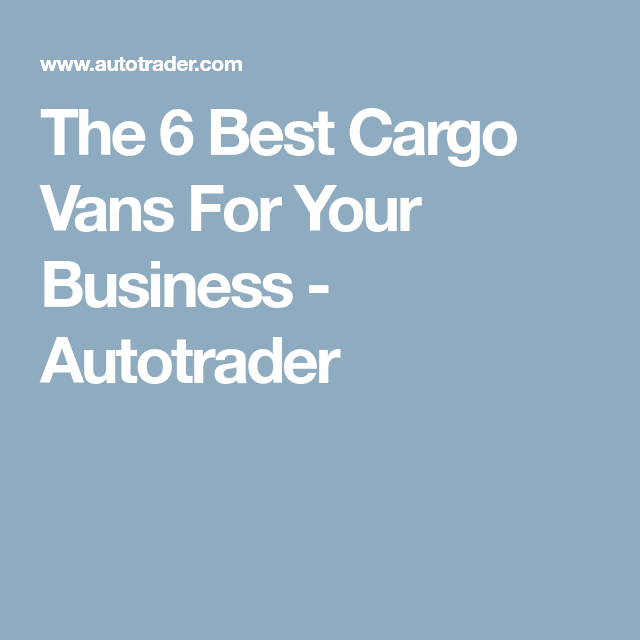 Cargo Van The 6 Best Vans For Your Business