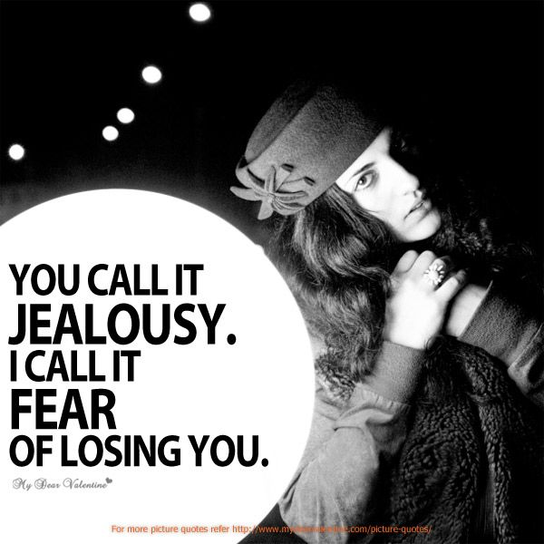 You Call It Jealousy I Call It Fear Of Losing You With Images