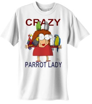 Crazy Parrot Lady. Check it out on t-shirts ($20.00) or other cute parrot merchandise. <3  http://www.galloree.com/BirdBreath-Crazy-Parrot-Lady--14296.htm