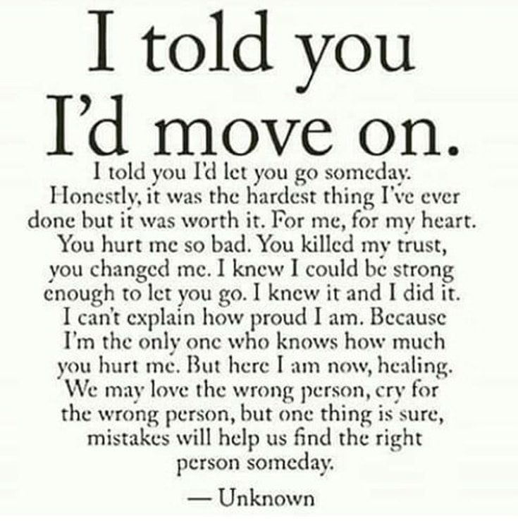 40+ Moving On Quotes – Quotes About Moving Forward & Letting Go #39. I told you I'd move on. I told you I'd let you go someday. Honestly, it was the hardest thing I've ever done but it was worth it. For me, for my heart. You hurt me so bad. You killed my trust, you changed me. I knew I could be strong enough o let you go. I knew it and I did it. I can't explain how proud I am. Because I'm the only one who knows how much you hurt me. But here I am now, healing. We may love the wrong person, cry f