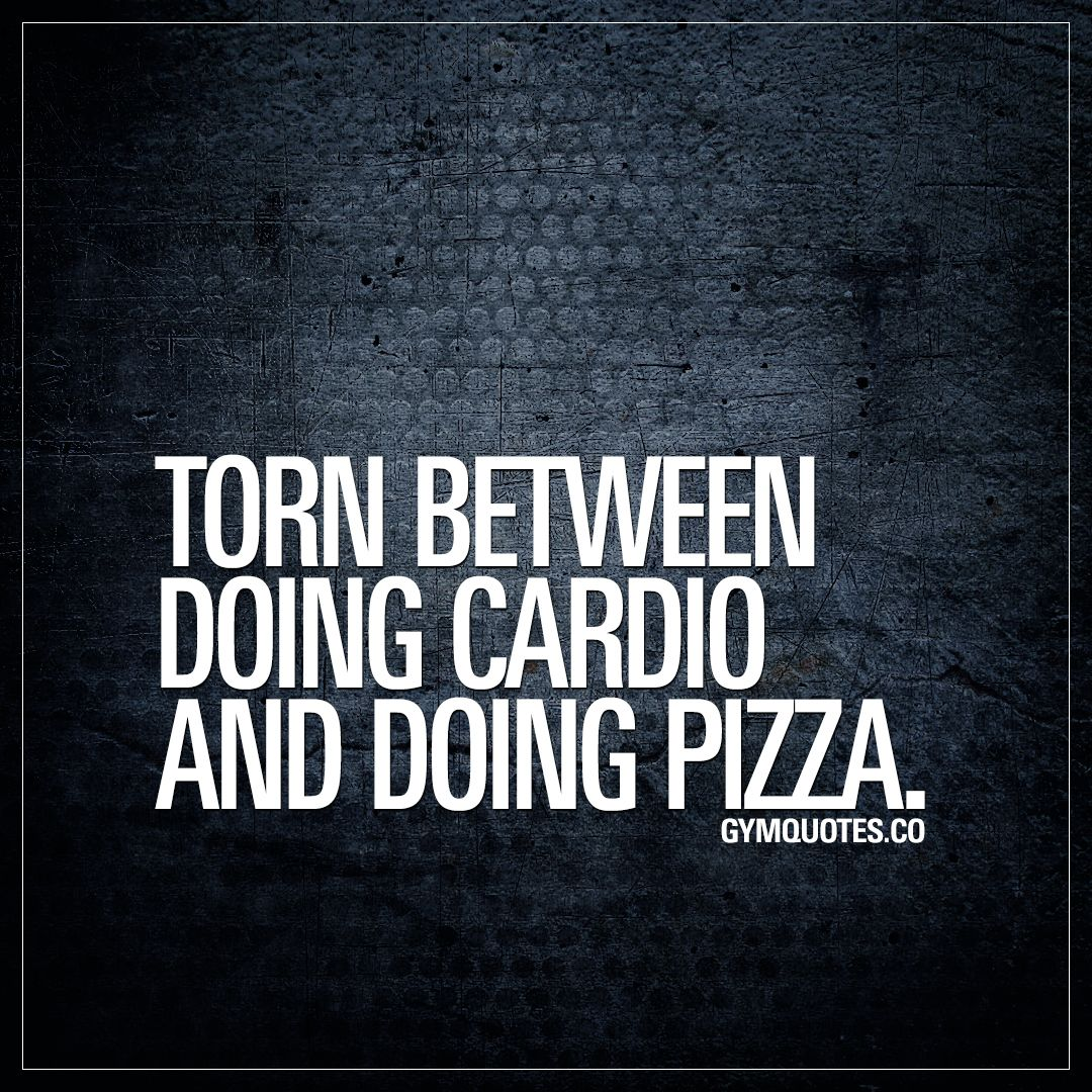 Funny Gym Quotes Torn Between Doing Cardio And Doing Pizza Funny Gym Quotes Gym Quote Fitness Motivation Quotes