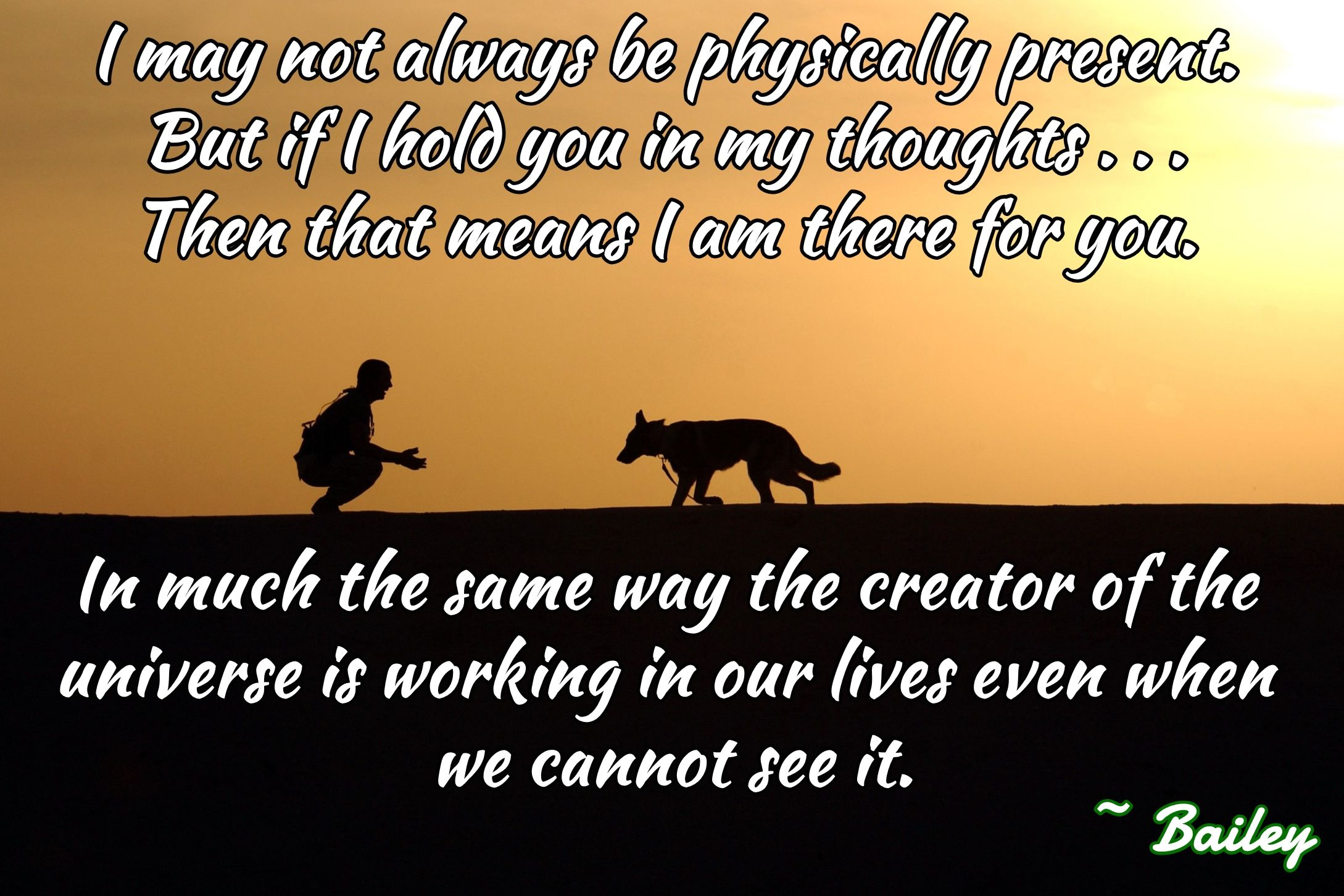 I may not always be physically present.  But if I hold you in my thoughts . . .  Then that means I am there for you.