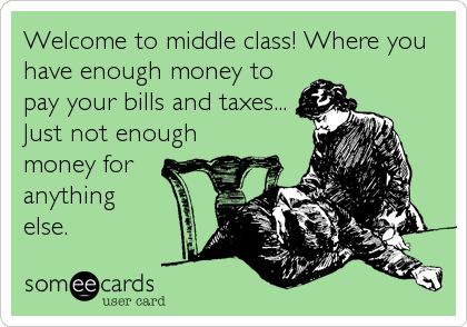 Welcome To Middle Class Where You Have Enough Money To Pay Your Bills And Taxes Just Not Enough Money For Anything Else Funny Quotes Humor Ecards Funny
