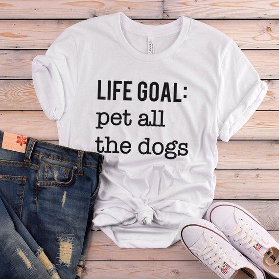 Life Goal Pet All The Dogs T Shirt Funny Dog Tshirt Dog Tee