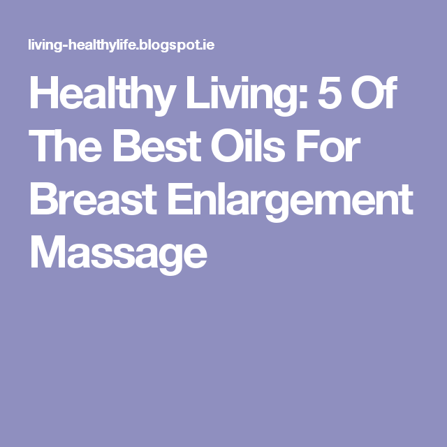 Healthy Living: 5 Of The Best Oils For Breast Enlargement Massage
