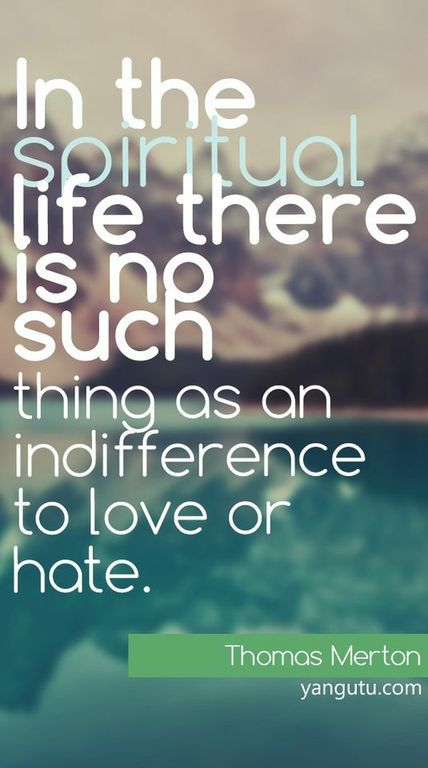 In The Spiritual Life There Is No Such Thing As An Indifference To Love Or  Hate, ~ Thomas Merton U003c3 Love Sayings #quotes, #love, #sayings, ...