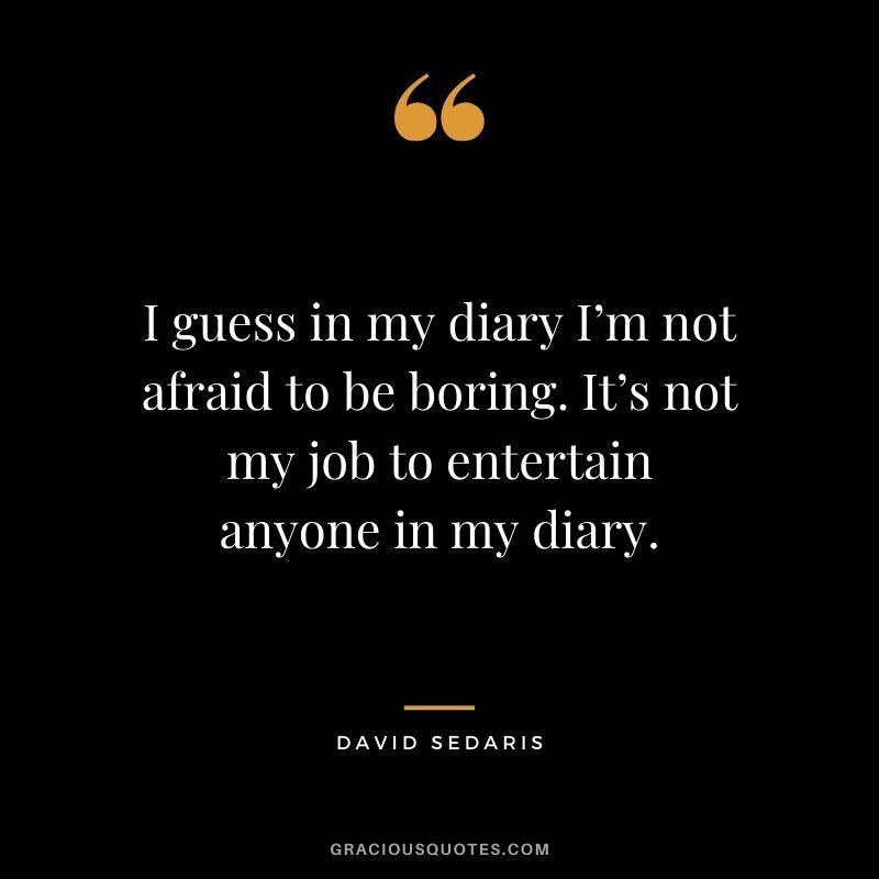 I Guess In My Diary I M Not Afraid To Be Boring It S Not My Job To Entertain Anyone In My Diary David Sedaris In 2020 Time Quotes Good Times Quotes