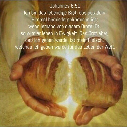 Johannen 6:51  Ich bin das lebendige Brot, das aus dem Himmel herniedergekommen ist; wenn jemand von diesem Brote ißt, so wird er leben in Ewigkeit. Das Brot aber, daß ich geben werde, ist mein Fleisch, welches ich geben werde für das Leben der Welt.