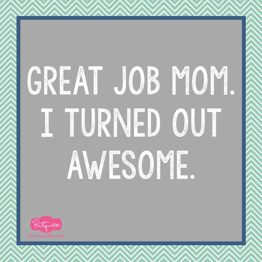 Mother S Day Meme I Turned Out Awesome Funny Mom Quotes Mothers Day Funny Quotes Funny Mothers Day