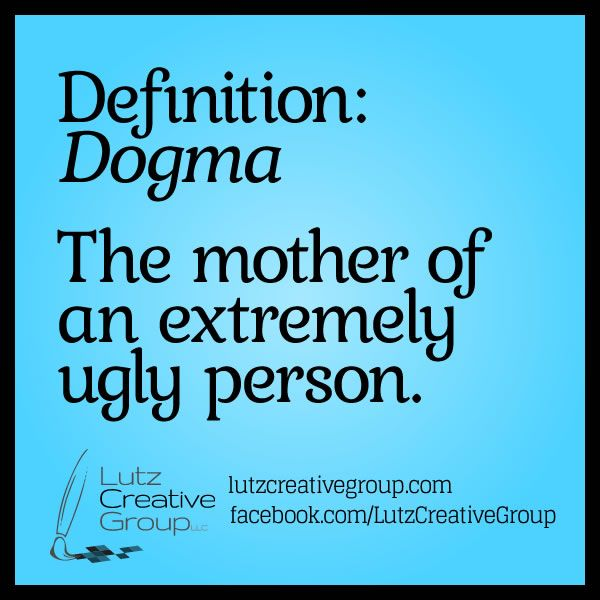 Definition: Dogma - The mother of an extremely ugly person.