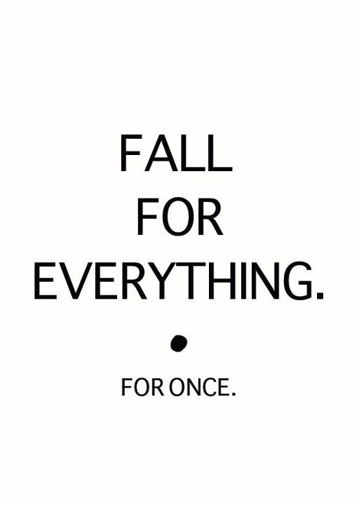 FALL FOR EVERYTHING. for once.