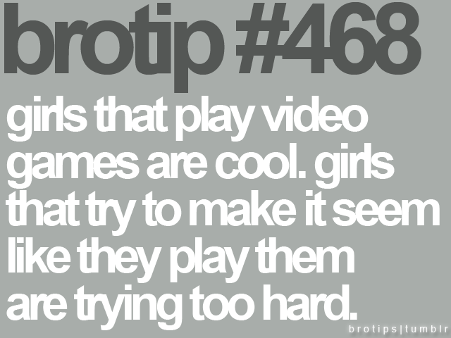 Girls that play video games are cook. Girls that try to make it seem like they play then are trying too hard.