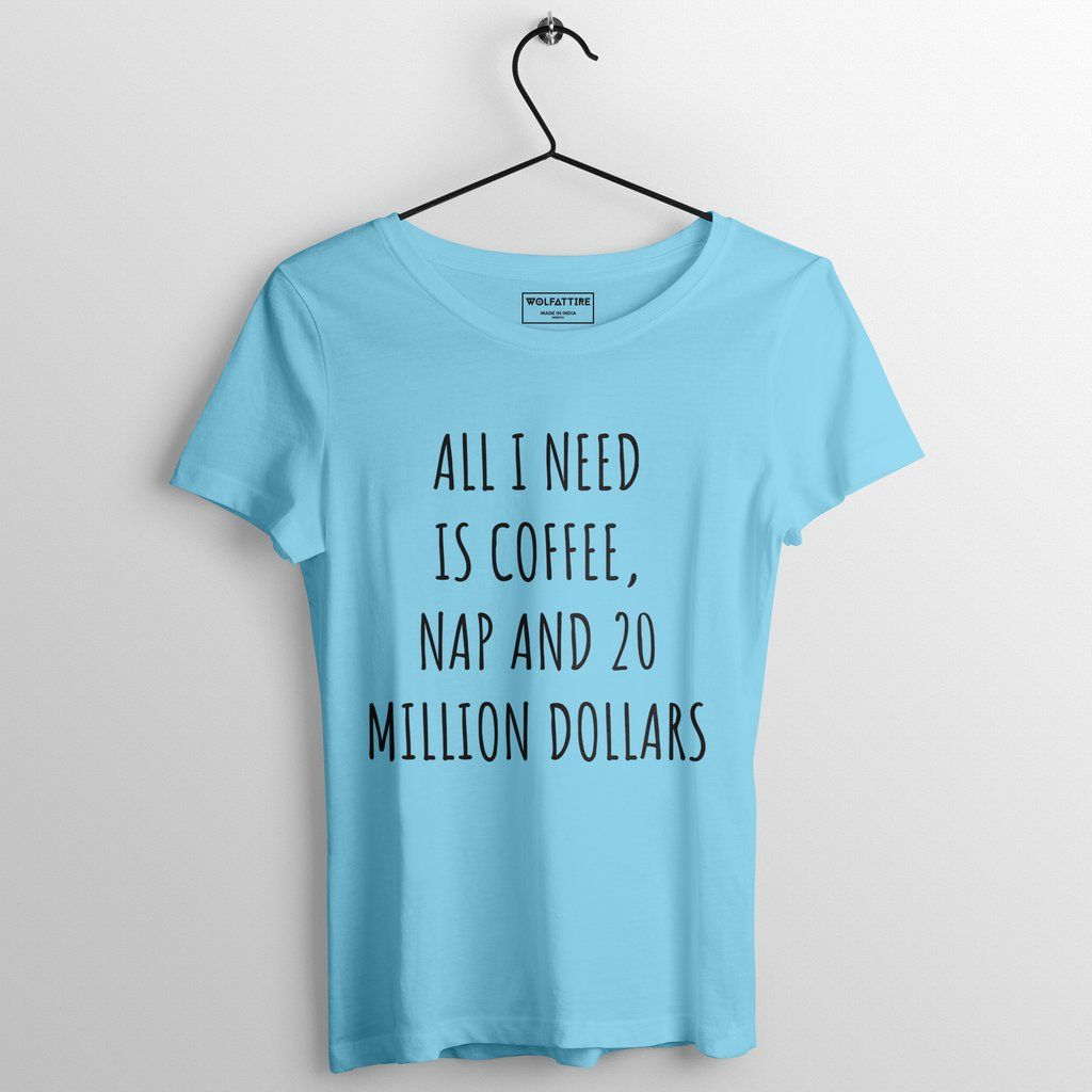 All I need is coffee, nap and 20 million dollars women's