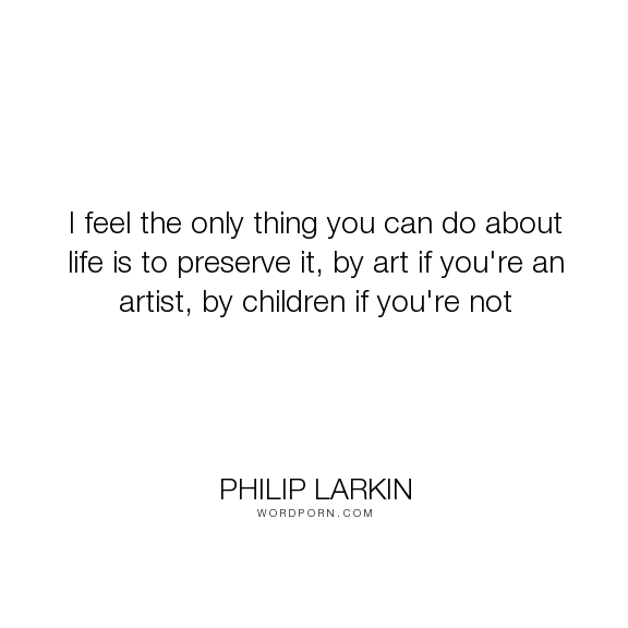 """Philip Larkin - """"I feel the only thing you can do about life is to preserve it, by art if you're an..."""". poetry, art, children, poem, youth, poet, letters-to-monica, philip-larkin"""