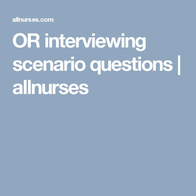 Or Interviewing Scenario Questions Allnurses Operating Room Nurse Interview Scenarios