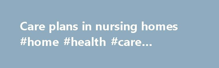 Care plans in nursing homes #home #health #care #providers   - care plan