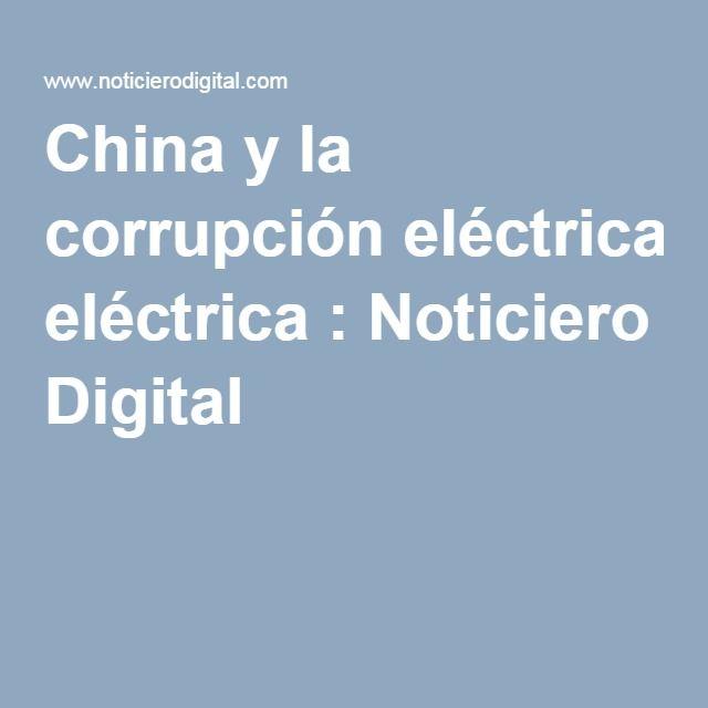 China y la corrupción eléctrica : Noticiero Digital