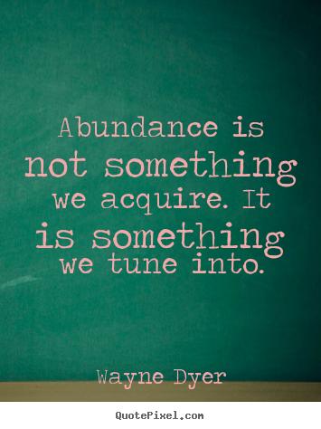 Abundance is not something we acquire. it is.. Wayne Dyer
