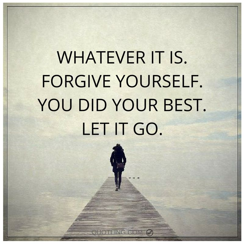 Quotes About Forgiving Yourself: Whatever It Is. Forgive Yourself. You Did Your Best. Let