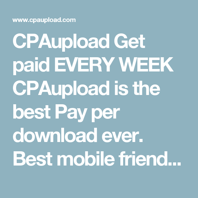 CPAupload Get paid EVERY WEEK CPAupload is the best Pay per download ...