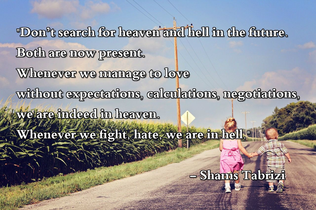 """""""Don't search for heaven and hell in the future. Both are now present. Whenever we manage to love without expectations, calculations, negotiations, we are indeed in heaven. Whenever we fight, hate, we are in hell.""""  – Shams Tabrizi"""