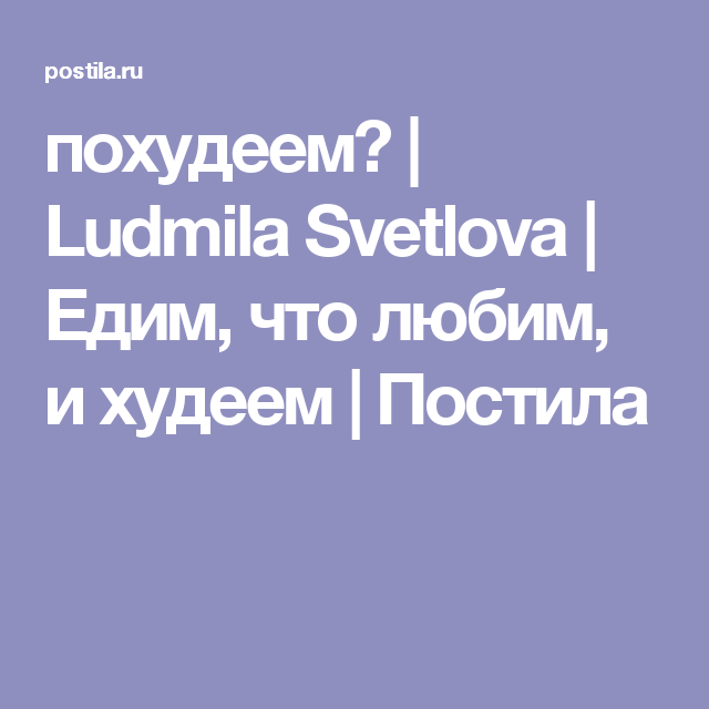 adac9cf57665 похудеем    Ludmila Svetlova   Едим, что любим, и худеем   Постила