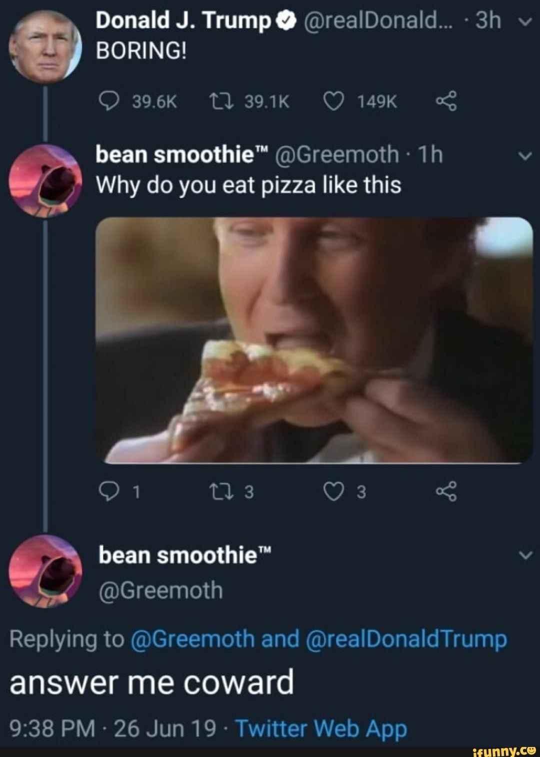 Boring Bean Smoothie Greemoth 1h V Why Do You Eat Pizza Like This V Replying To Greemoth And Realdonaldtrump Answer Me Coward 9 38 Pm 26 Jun 19 Twi Haha Funny Stupid Memes Tumblr Funny