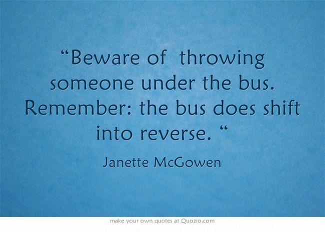 Beware of throwing someone under the bus. Remember: the bus ...