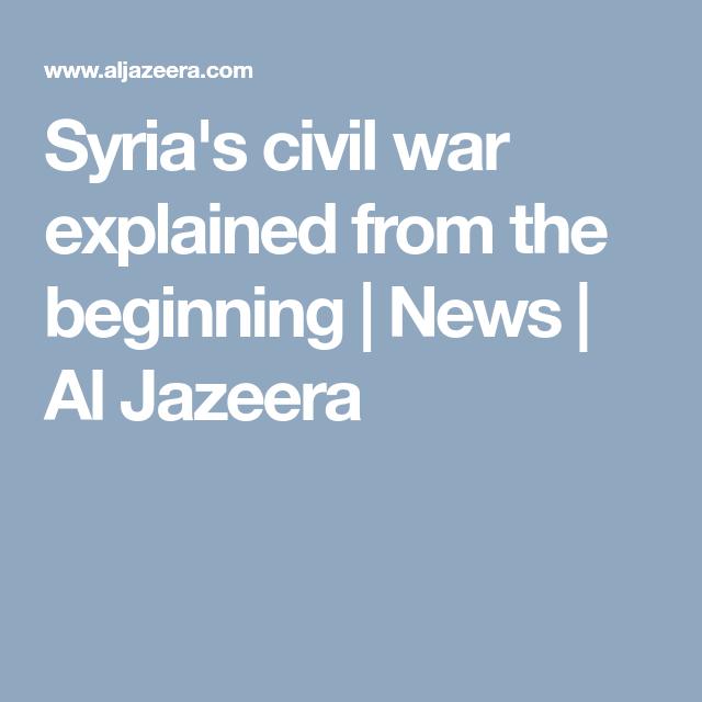 syria s civil war explained from the beginning news al jazeera