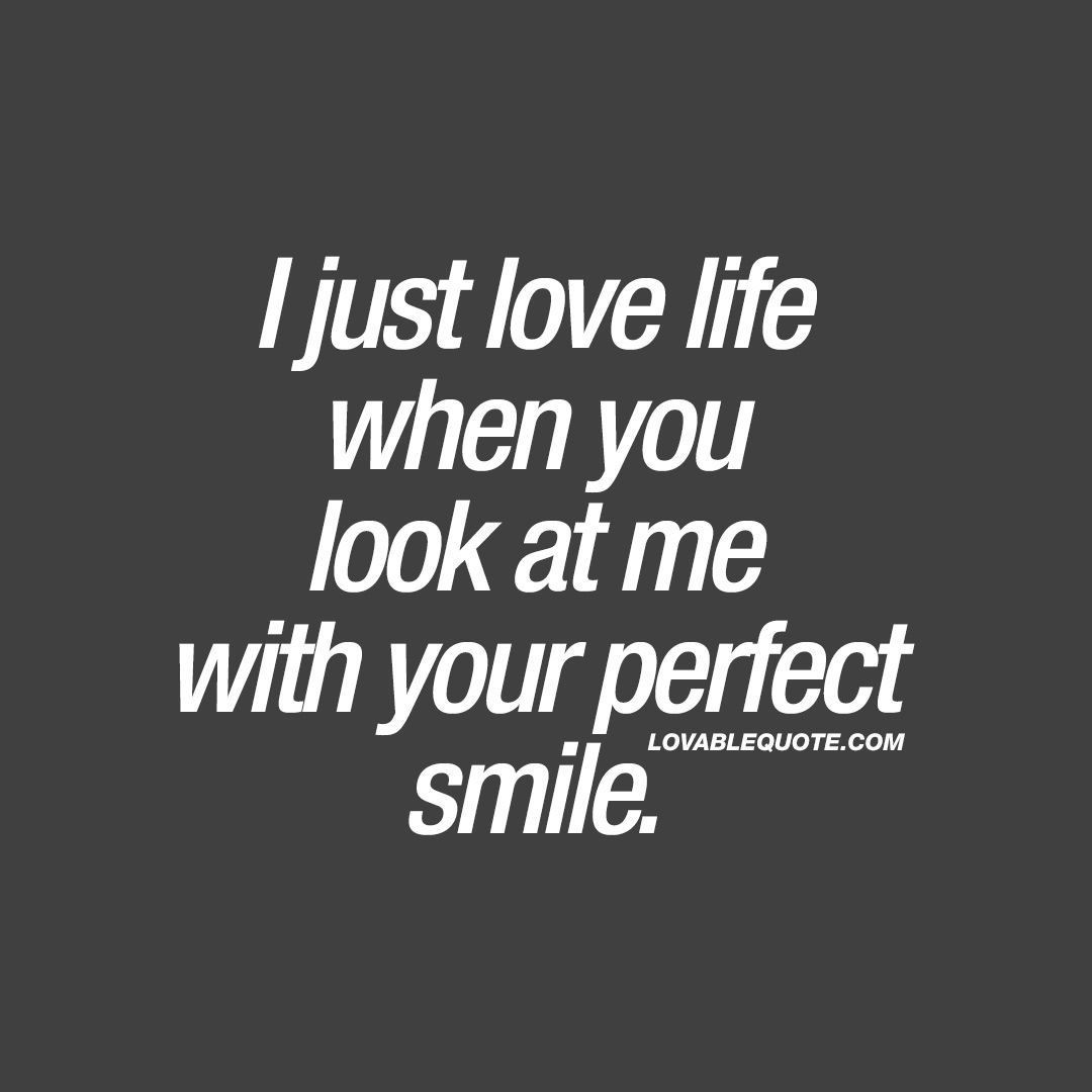 "Perfect Love Quotes For Her I Just Love Life When You Look At Me With Your Perfect Smile."" Isn"
