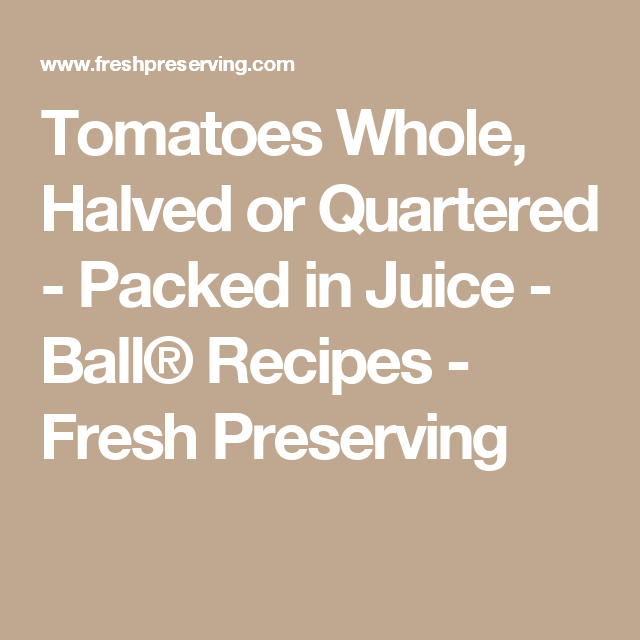 Tomatoes Whole, Halved or Quartered - Packed in Juice - Ball® Recipes - Fresh Preserving