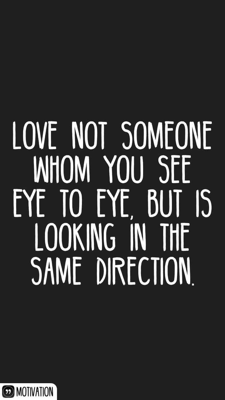 Love Not Someone Whom You See Eye To Eye But Is Looking In The Same Direction Wise Words Quotes She Quotes Be Yourself Quotes
