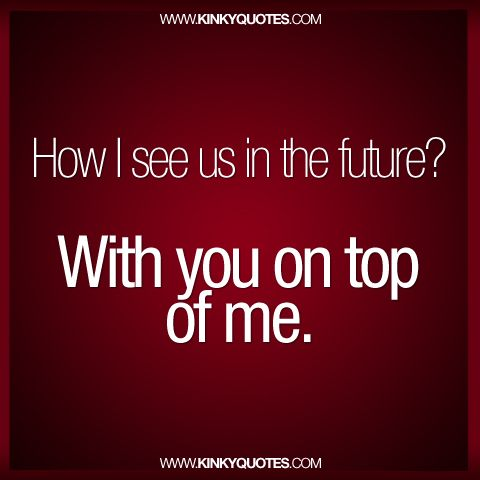 How I see us in the future? With you on top of me.  www.kinkyquotes.com