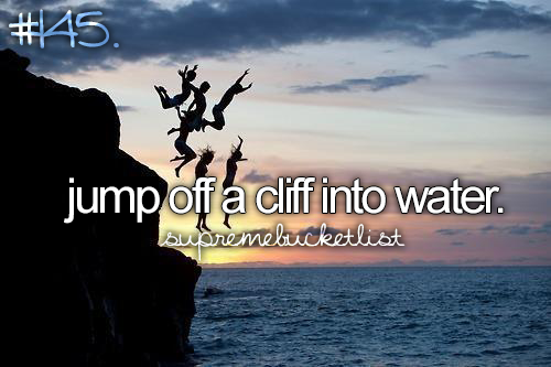 Jump off a cliff into water.