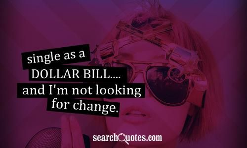 Single As A Dollar And I M Not Looking For Change Single Life Quotes Single Quotes Funny Quotes