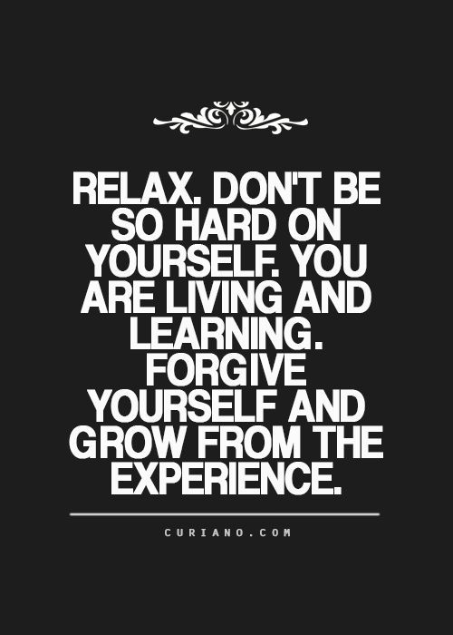Relax Dont Be So Hard On Yourself You Are Living And Learning
